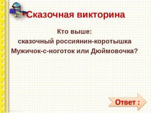 Сказочная викторина Кто выше: сказочный россиянин-коротышка Мужичок-с-ноготок