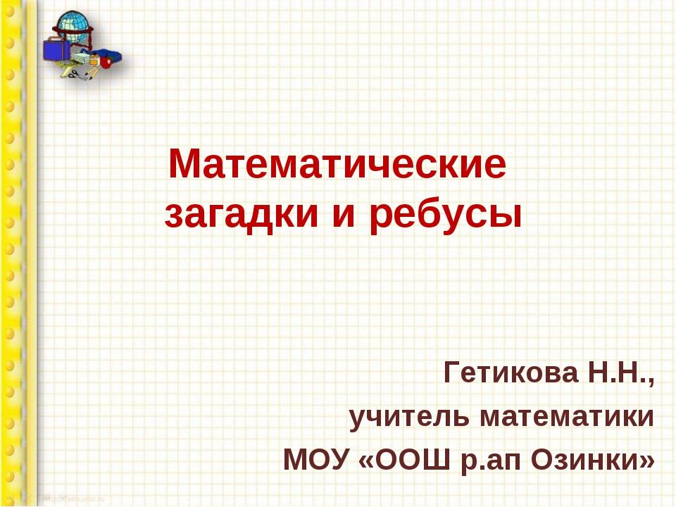 Математические загадки и ребусы Гетикова Н.Н., учитель математики МОУ «ООШ р....