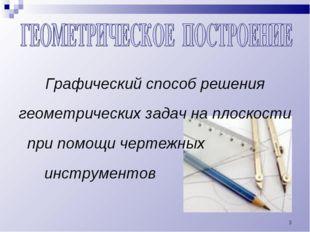 * Графический способ решения геометрических задач на плоскости при помощи чер