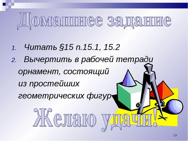 * Читать §15 п.15.1, 15.2 Вычертить в рабочей тетради орнамент, состоящий из...