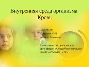 Внутренняя среда организма. Кровь Составила: Устинова Ю.Д., учитель биологии