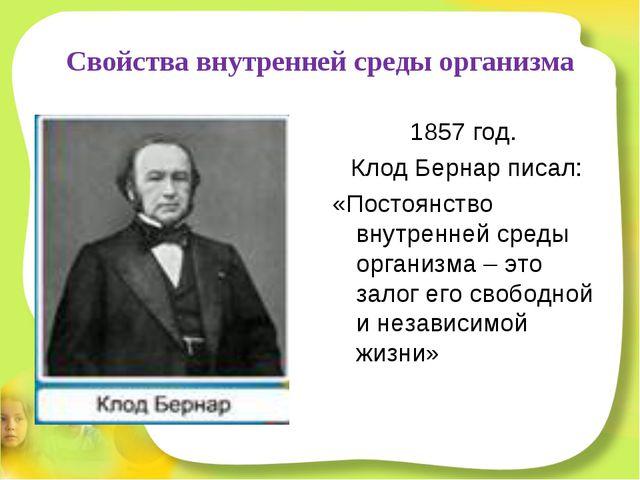 Свойства внутренней среды организма 1857 год. Клод Бернар писал: «Постоянство...