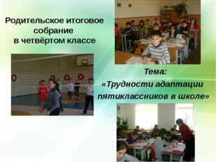 Родительское итоговое собрание в четвёртом классе Тема: «Трудности адаптации