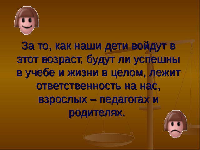 За то, как наши дети войдут в этот возраст, будут ли успешны в учебе и жизни...