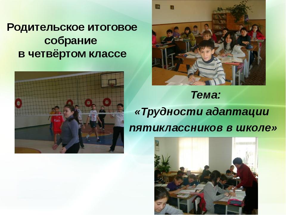 Родительское итоговое собрание в четвёртом классе Тема: «Трудности адаптации...