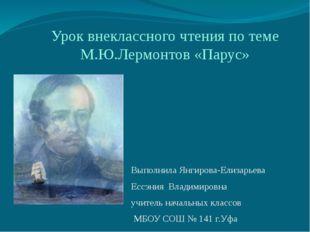 Урок внеклассного чтения по теме М.Ю.Лермонтов «Парус» Выполнила Янгирова-Ели