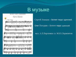 В музыке Сергей Лемешев – Белеет парус одинокий. Олег Погудин – Белеет парус