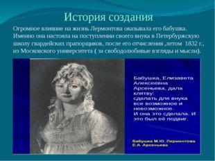 История создания Огромное влияние на жизнь Лермонтова оказывала его бабушка.
