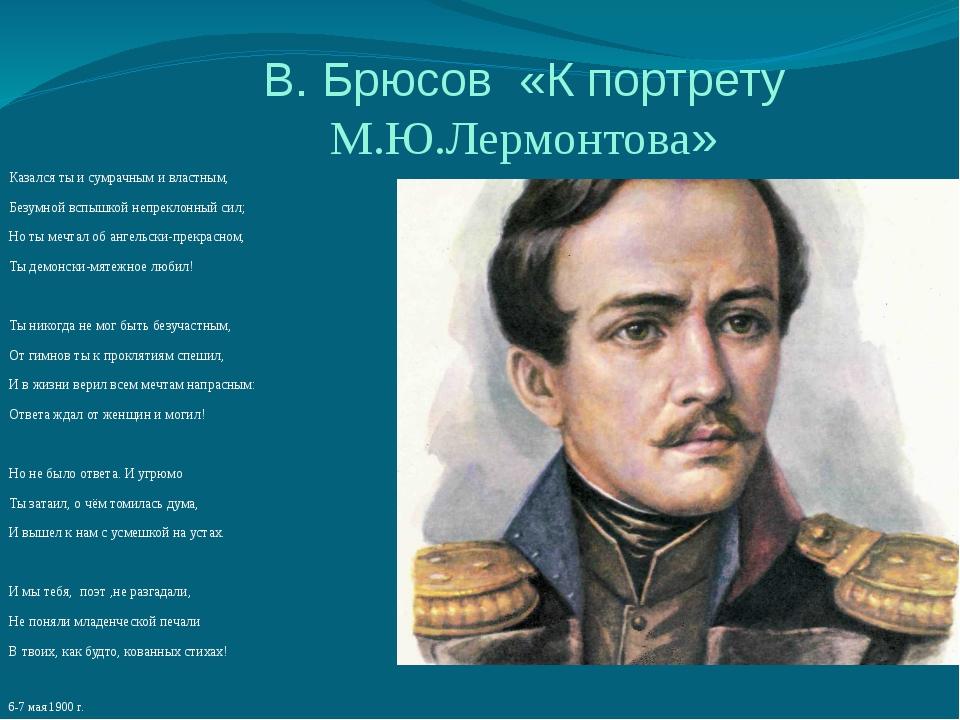 В. Брюсов «К портрету М.Ю.Лермонтова» Казался ты и сумрачным и властным, Безу...