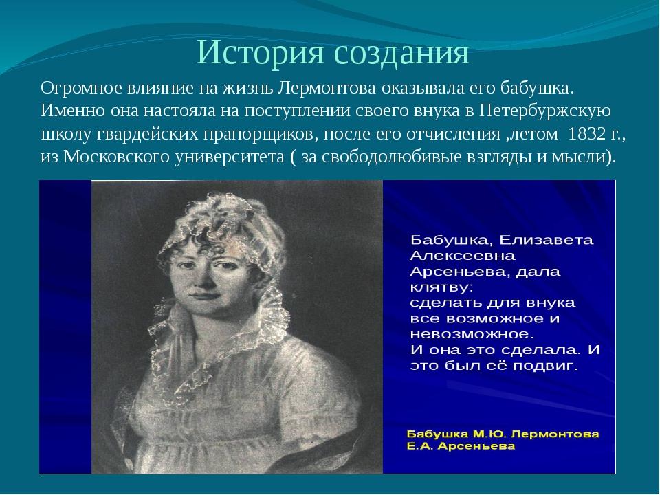 История создания Огромное влияние на жизнь Лермонтова оказывала его бабушка....