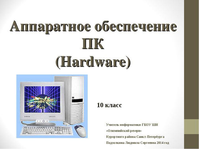Аппаратное обеспечение ПК (Hardware) 10 класс Учитель информатики ГБОУ ШИ «Ол...