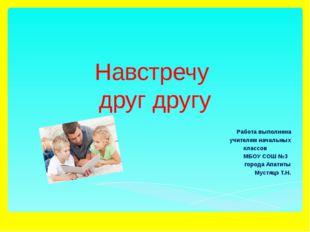 Навстречу друг другу Работа выполнена учителем начальных классов МБОУ СОШ №3