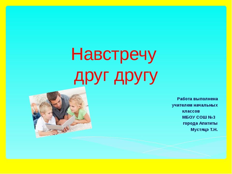 Навстречу друг другу Работа выполнена учителем начальных классов МБОУ СОШ №3...