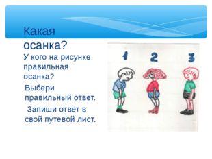 Выбери правильный ответ. Запиши ответ в свой путевой лист. Какая осанка? У ко