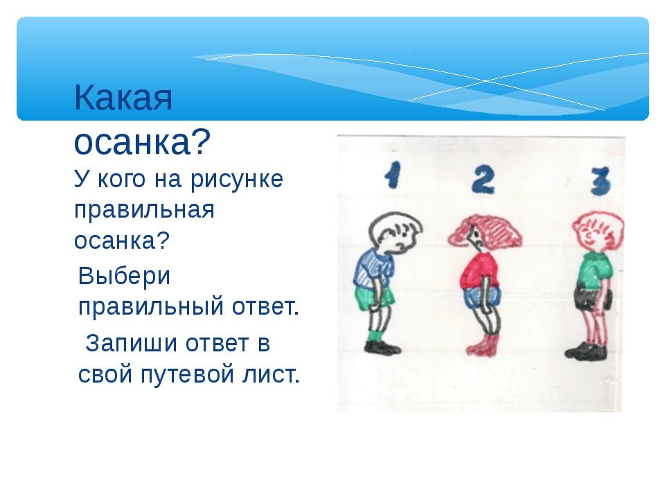 Выбери правильный ответ. Запиши ответ в свой путевой лист. Какая осанка? У ко...