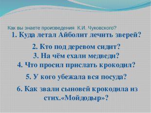Как вы знаете произведения К.И. Чуковского? 1. Куда летал Айболит лечить звер
