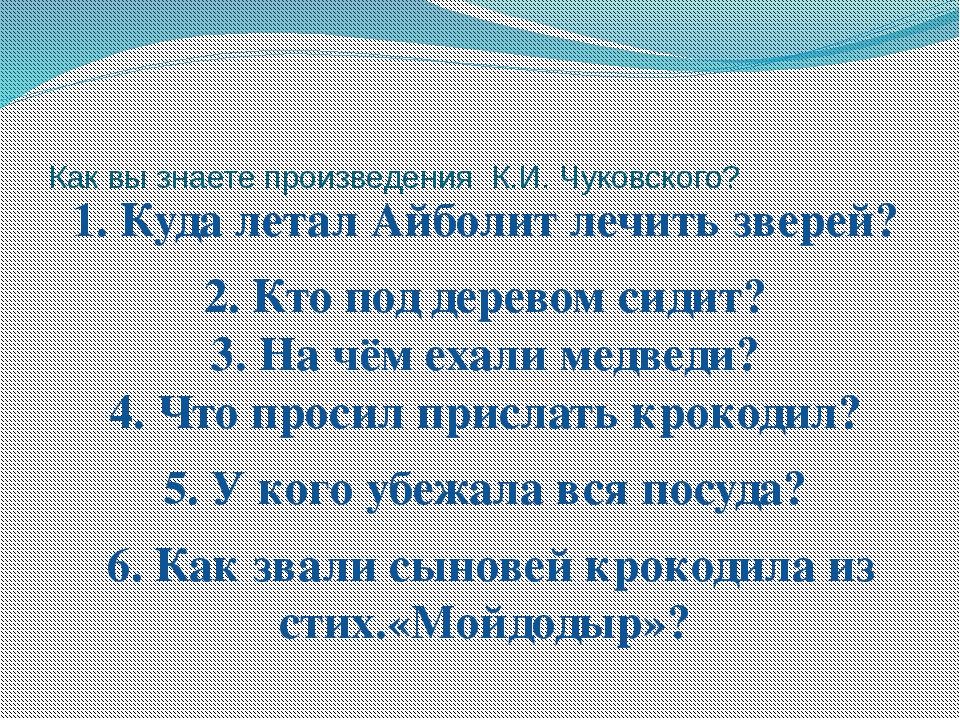 Как вы знаете произведения К.И. Чуковского? 1. Куда летал Айболит лечить звер...
