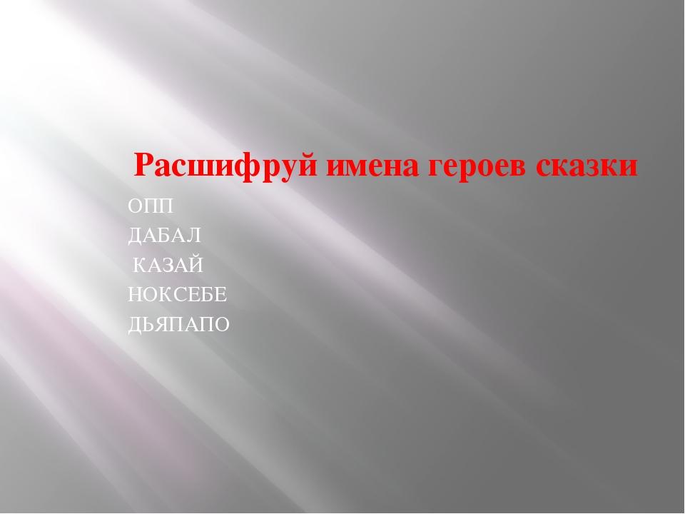 Расшифруй имена героев сказки ОПП ДАБАЛ КАЗАЙ НОКСЕБЕ ДЬЯПАПО