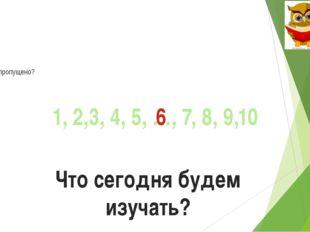 Что пропущено? 1, 2,3, 4, 5, …, 7, 8, 9,10 6 Что сегодня будем изучать?