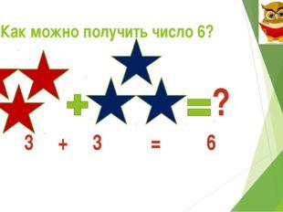 Как можно получить число 6? ? 3 + 3 = 6