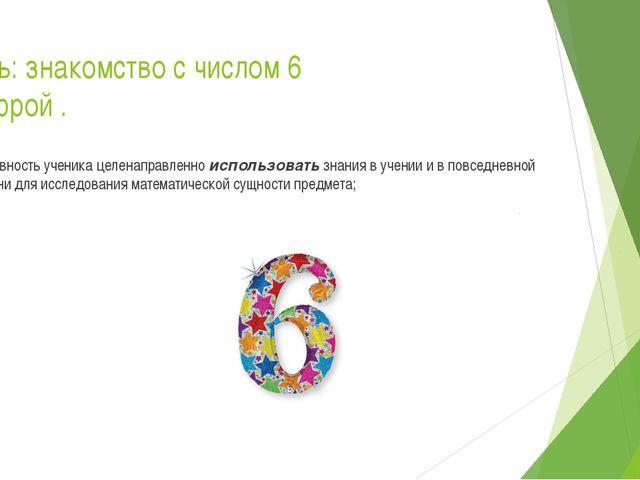 Цель: знакомство с числом 6 цифрой . Готовность ученика целенаправленно испол...