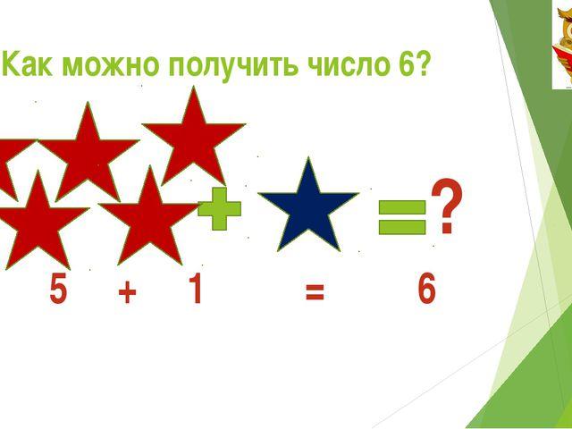 Как можно получить число 6? ? 5 + 1 = 6