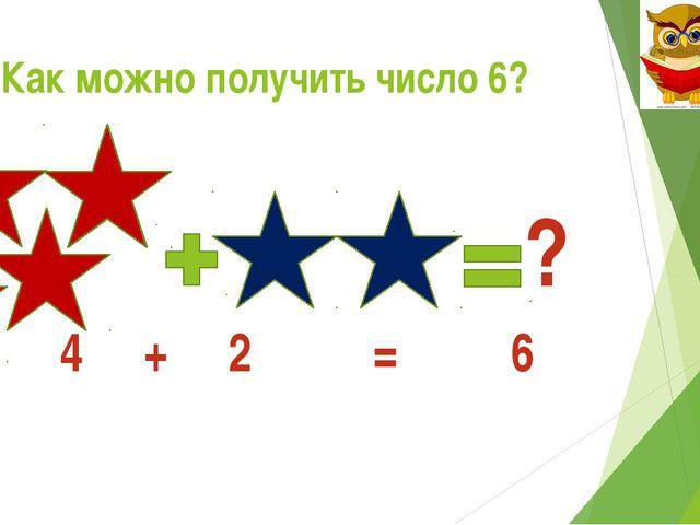 Как можно получить число 6? ? 4 + 2 = 6