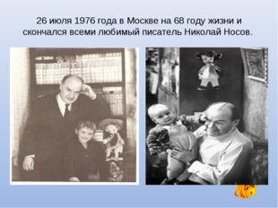 26 июля 1976 года в Москве на 68 году жизни и скончался всеми любимый писател