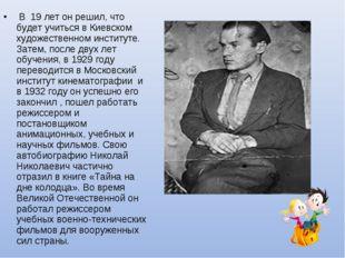 В 19 лет он решил, что будет учиться в Киевском художественном институте. За