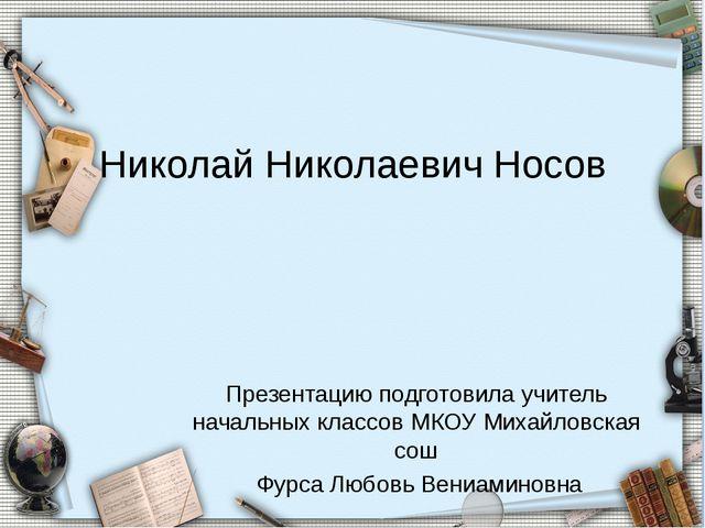 Николай Николаевич Носов Презентацию подготовила учитель начальных классов МК...