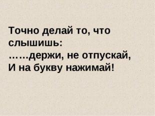Точно делай то, что слышишь: ……держи, не отпускай, И на букву нажимай!