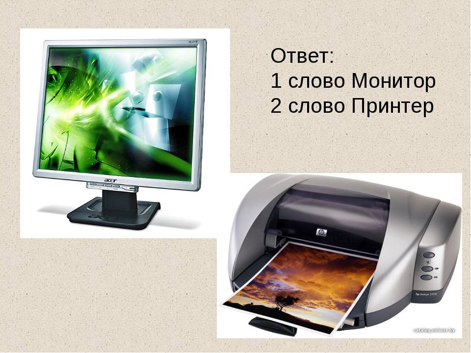 Ответ: 1 слово Монитор 2 слово Принтер