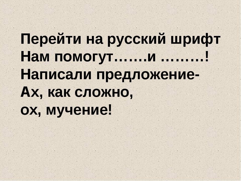 Перейти на русский шрифт Нам помогут…….и ………! Написали предложение- Ах, как с...