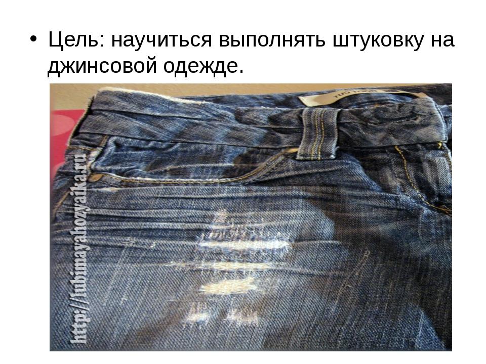 Цель: научиться выполнять штуковку на джинсовой одежде.