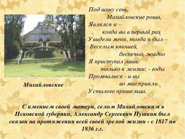 С имением своей матери, селом Михайловским в Псковской губернии, Александр С...