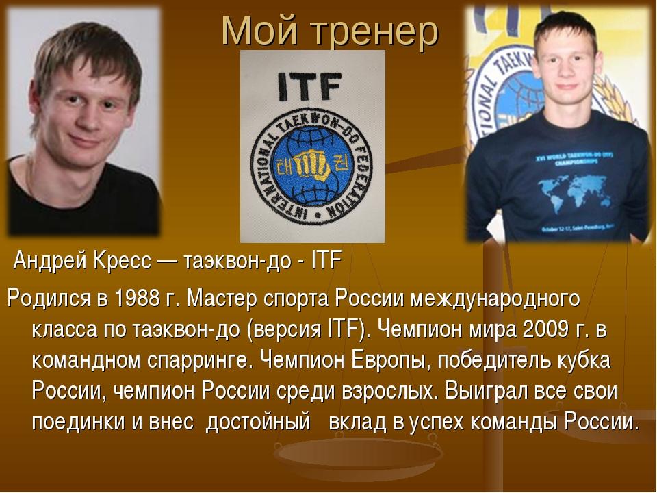 Мой тренер Андрей Кресс — таэквон-до - ITF Родился в 1988 г. Мастер спорта Ро...