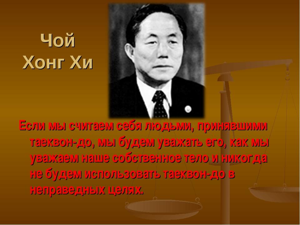 Чой Хонг Хи Если мы считаем себя людьми, принявшими таеквон-до, мы будем уваж...