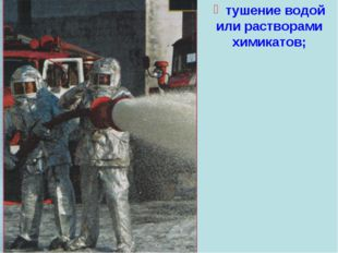 тушение водой или растворами химикатов;