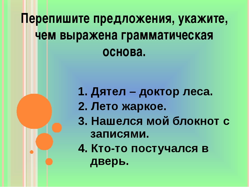 Перепишите предложения, укажите, чем выражена грамматическая основа. 1. Дятел...
