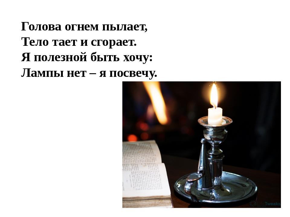 Голова огнем пылает, Тело тает и сгорает. Я полезной быть хочу: Лампы нет – я...