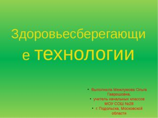 Здоровьесберегающие технологии Выполнила Межлумова Ольга Гаврошовна, учитель