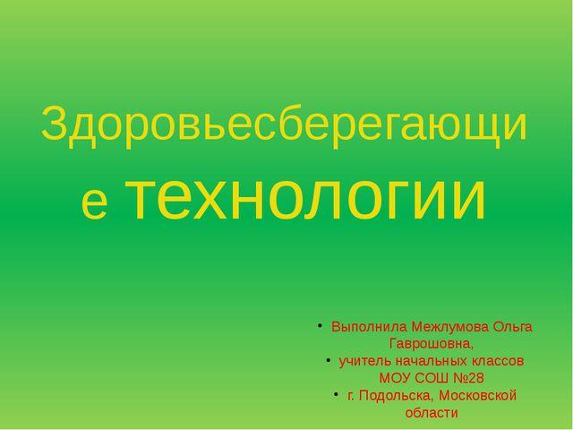 Здоровьесберегающие технологии Выполнила Межлумова Ольга Гаврошовна, учитель...