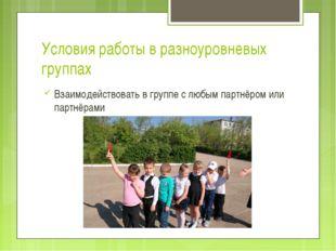 Условия работы в разноуровневых группах Взаимодействовать в группе с любым па