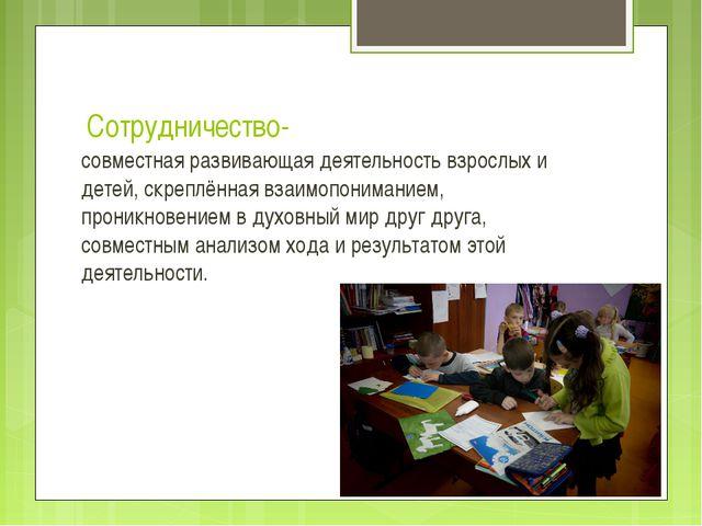 Сотрудничество- совместная развивающая деятельность взрослых и детей, скреплё...