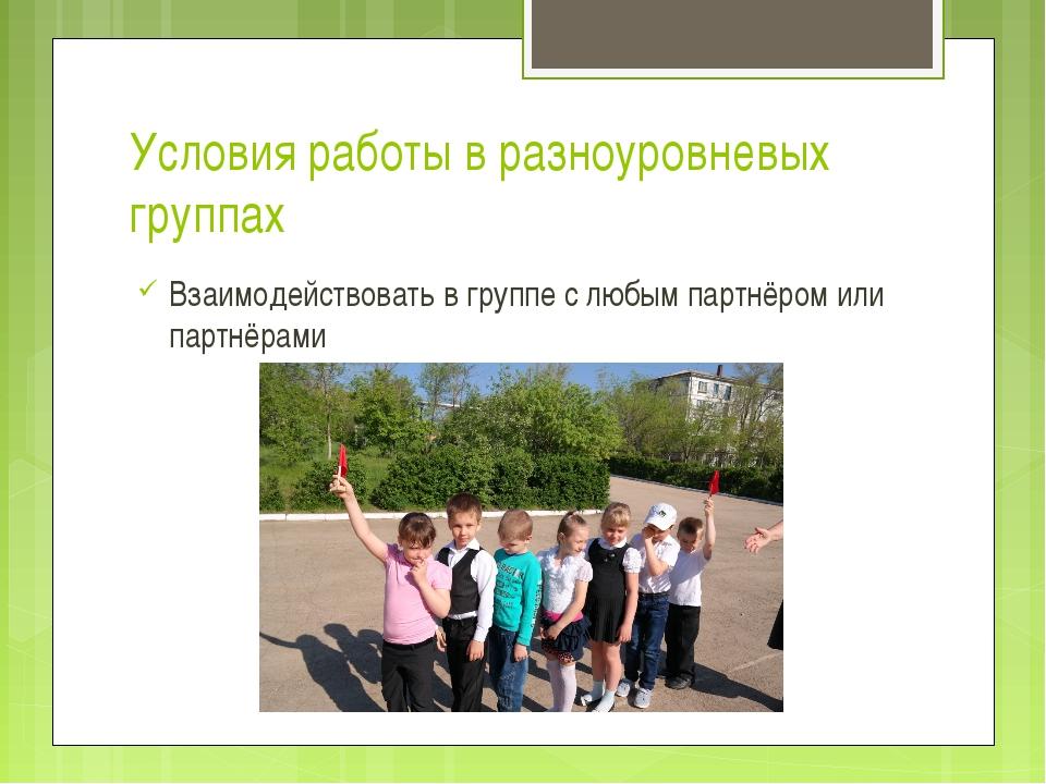 Условия работы в разноуровневых группах Взаимодействовать в группе с любым па...