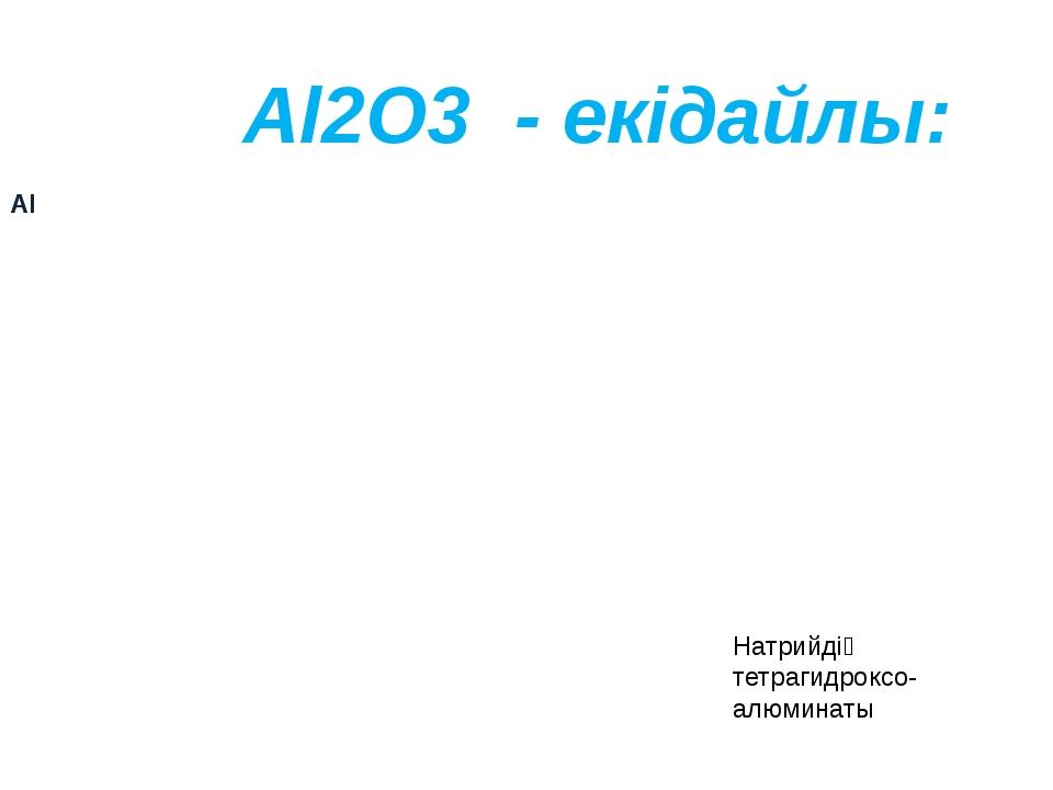 Al2O3 - екідайлы: Натрийдің тетрагидроксо- алюминаты