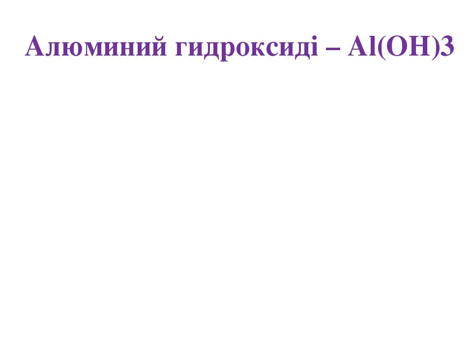 Алюминий гидроксиді – Al(OH)3