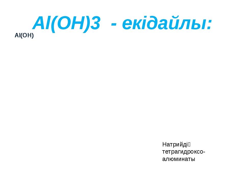 Al(OH)3 - екідайлы: Натрийдің тетрагидроксо- алюминаты