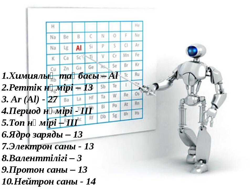1.Химиялық таңбасы – Al 2.Реттік нөмірі – 13 3. Ar (Al) - 27 4.Период нөмірі...