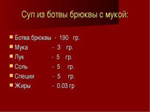 Суп из ботвы брюквы с мукой: Ботва брюквы - 190 гр. Мука - 3 гр. Лук - 5 гр.